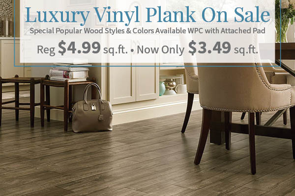 Luxury Vinyl Plank on sale!  Regularly $4.99 sq.ft. now only $3.49 sq.ft.  Special popular wood styles & colors available WPC and attached pad!